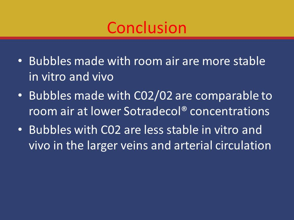 Conclusion Bubbles made with room air are more stable in vitro and vivo Bubbles made with C02/02 are comparable to room air at lower Sotradecol® concentrations Bubbles with C02 are less stable in vitro and vivo in the larger veins and arterial circulation