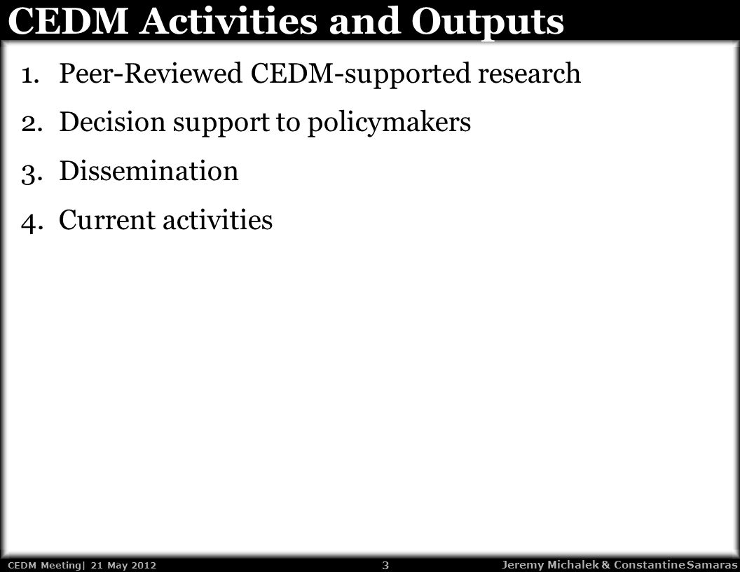 3 CEDM Meeting| 21 May 2012 Jeremy Michalek & Constantine Samaras CEDM Activities and Outputs 1.Peer-Reviewed CEDM-supported research 2.Decision support to policymakers 3.Dissemination 4.Current activities