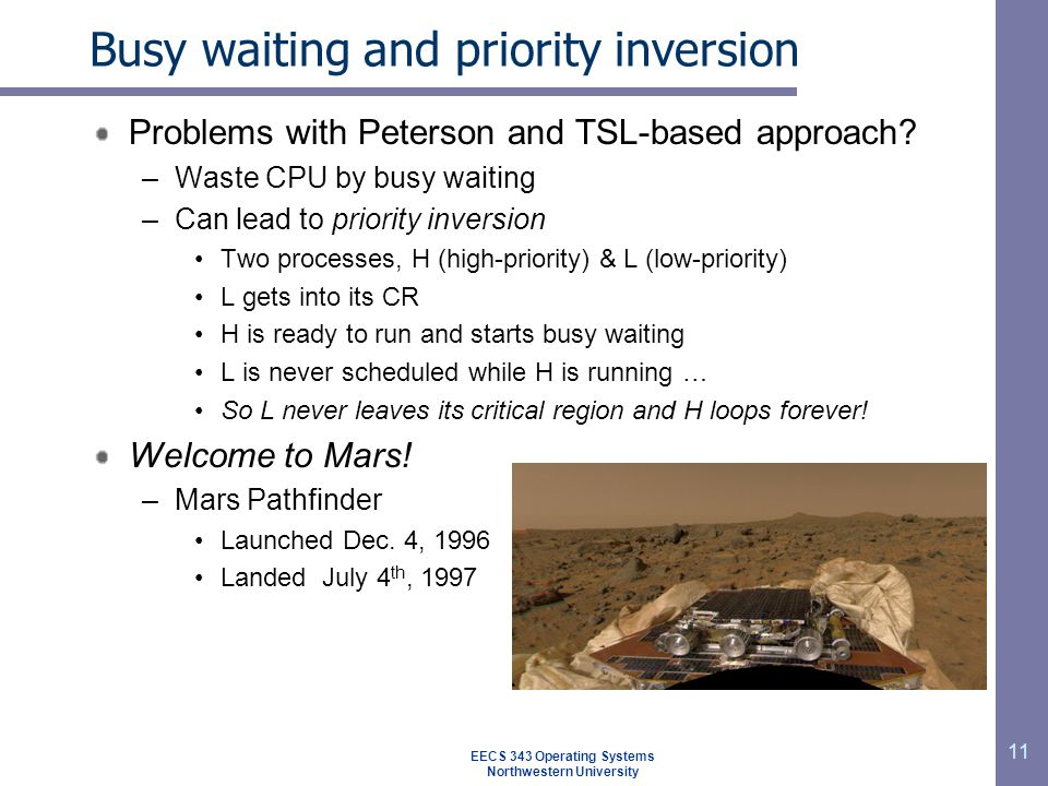 11 Busy waiting and priority inversion Problems with Peterson and TSL-based approach? –Waste CPU by busy waiting –Can lead to priority inversion Two p