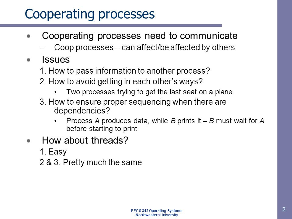 EECS 343 Operating Systems Northwestern University 2 Cooperating processes Cooperating processes need to communicate –Coop processes – can affect/be a