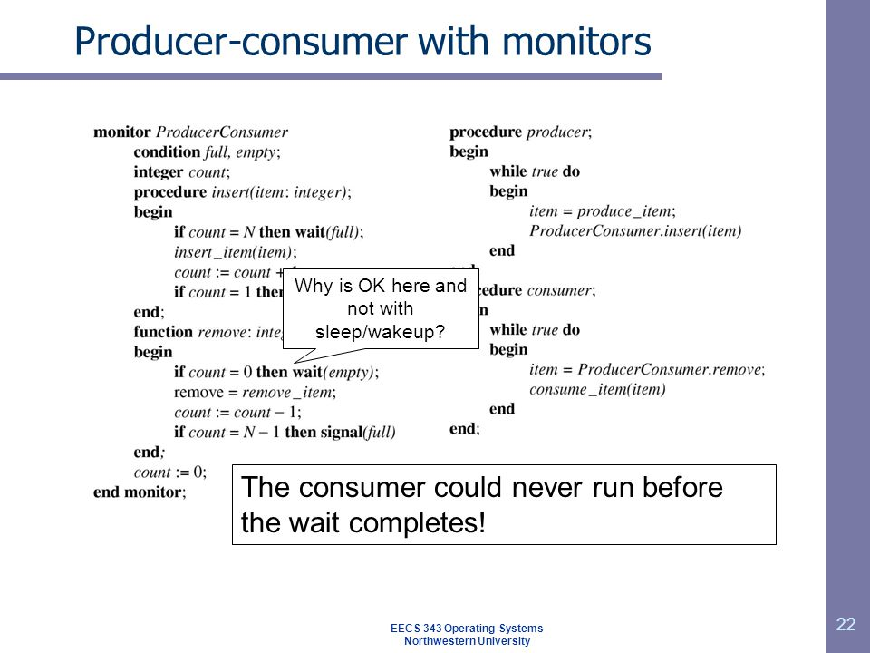 22 Producer-consumer with monitors Why is OK here and not with sleep/wakeup? The consumer could never run before the wait completes! EECS 343 Operatin
