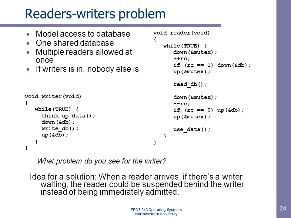 24 Readers-writers problem Model access to database One shared database Multiple readers allowed at once If writers is in, nobody else is void writer(