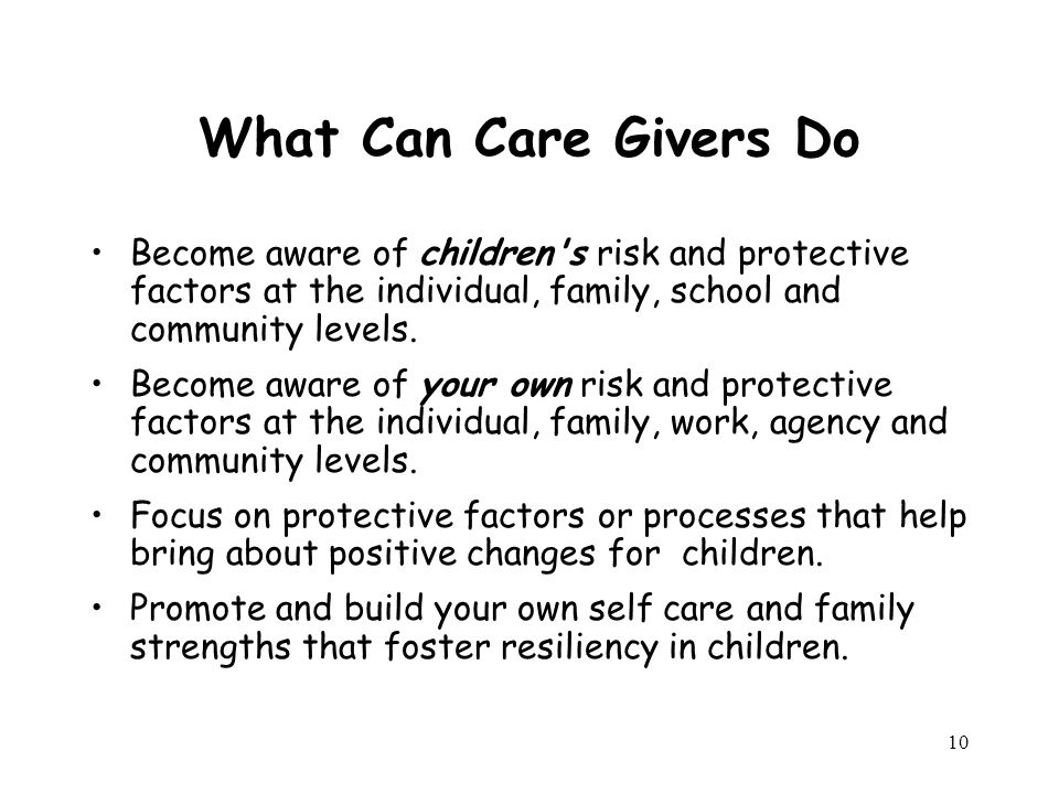 10 What Can Care Givers Do Become aware of children s risk and protective factors at the individual, family, school and community levels.