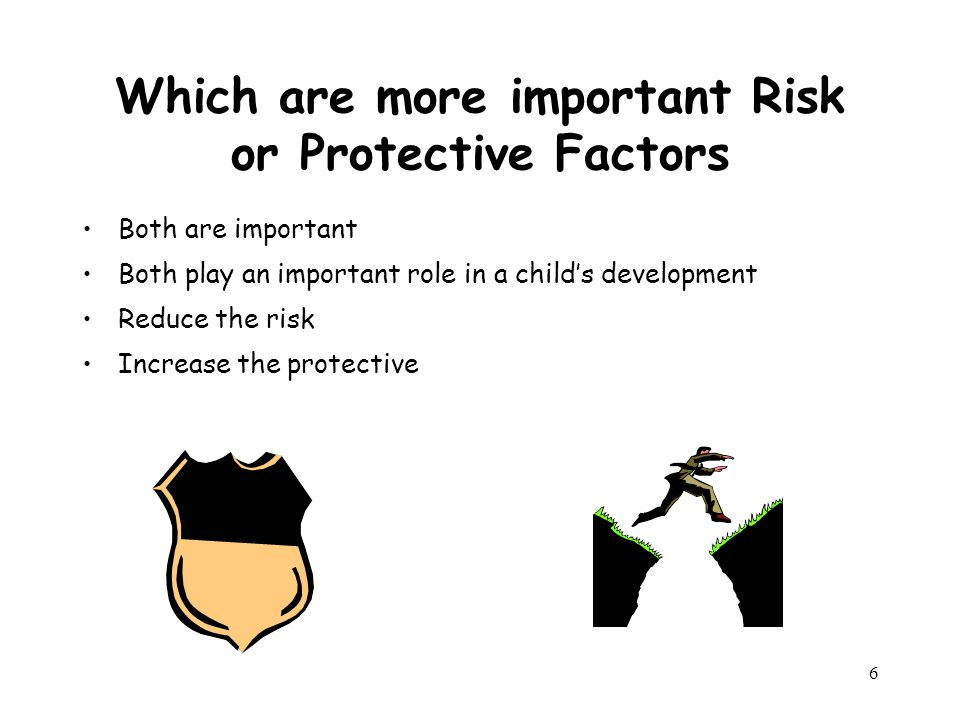 6 Which are more important Risk or Protective Factors Both are important Both play an important role in a child's development Reduce the risk Increase the protective