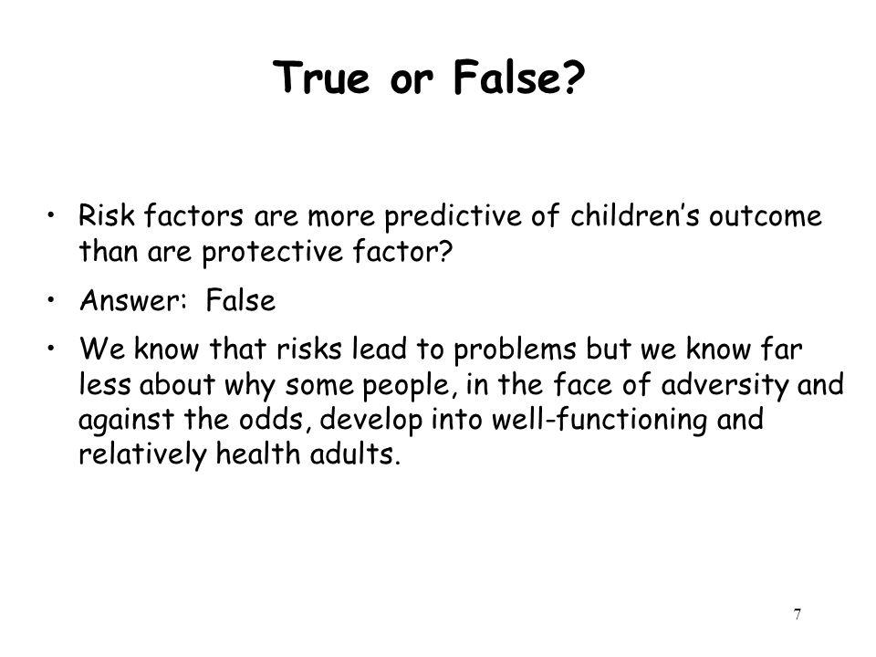 7 True or False. Risk factors are more predictive of children's outcome than are protective factor.