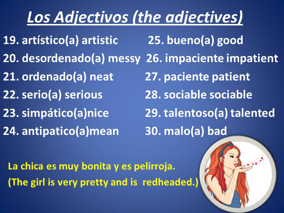 Los Adjectivos (the adjectives) 19. artístico(a) artistic 25. bueno(a) good 20. desordenado(a) messy 26. impaciente impatient 21. ordenado(a) neat27.