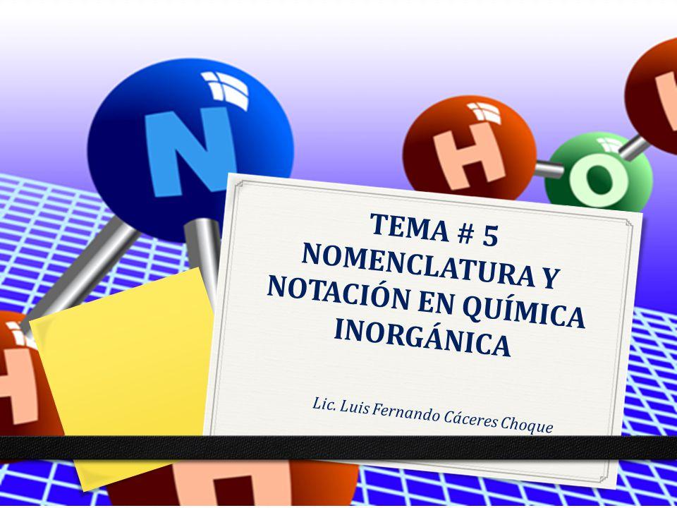TEMA # 5 NOMENCLATURA Y NOTACIÓN EN QUÍMICA INORGÁNICA Lic. Luis Fernando Cáceres Choque