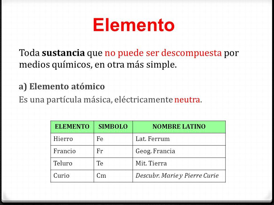 Elemento Toda sustancia que no puede ser descompuesta por medios químicos, en otra más simple. a) Elemento atómico Es una partícula másica, eléctricam