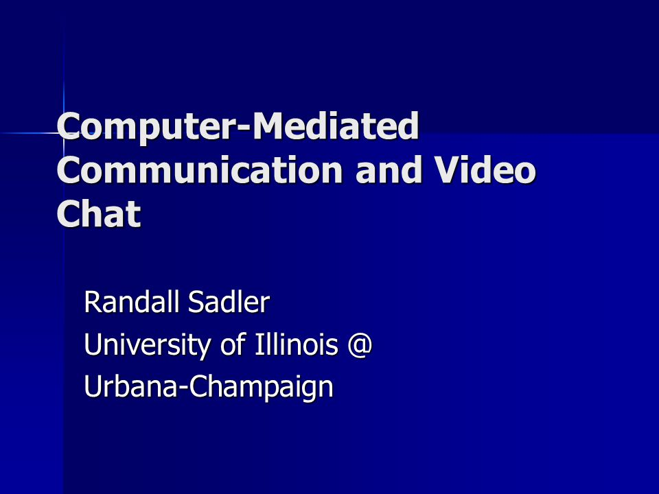 Computer-Mediated Communication and Video Chat Randall Sadler University of Illinois @ Urbana-Champaign