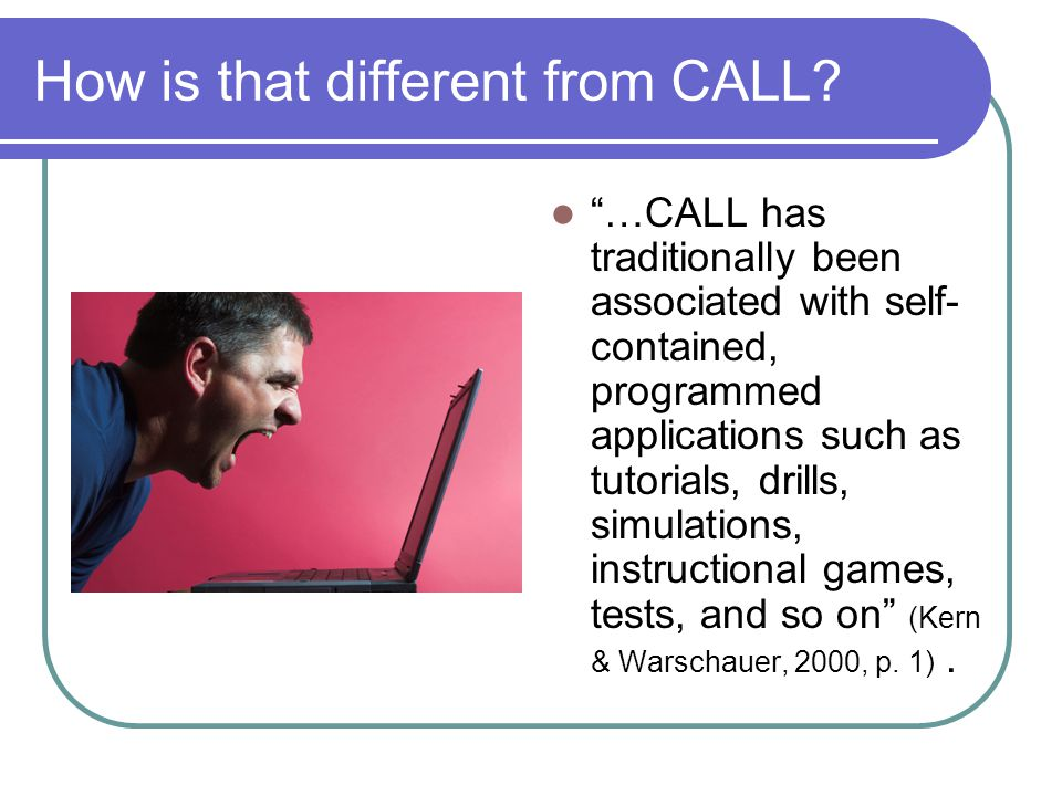 Many of these influenced by The Audiolingual Approach Aka, Drill and Kill How is that different from CALL.