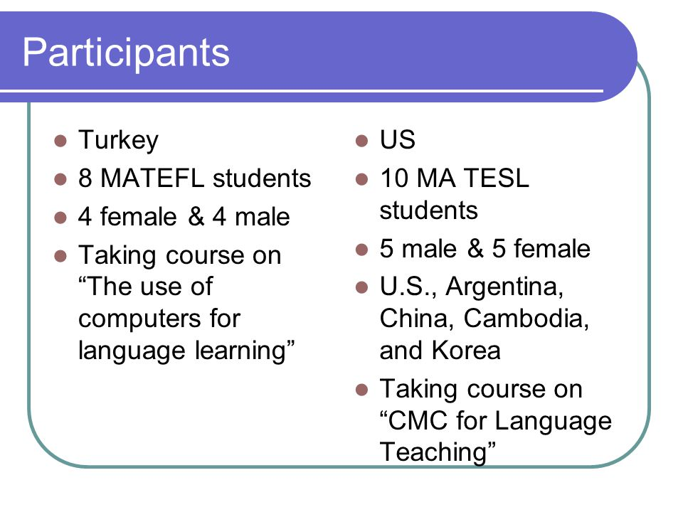 Participants Turkey 8 MATEFL students 4 female & 4 male Taking course on The use of computers for language learning US 10 MA TESL students 5 male & 5 female U.S., Argentina, China, Cambodia, and Korea Taking course on CMC for Language Teaching