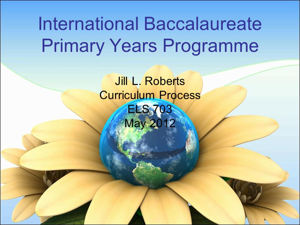 International Baccalaureate Primary Years Programme Jill L. Roberts Curriculum Process ELS 703 May 2012