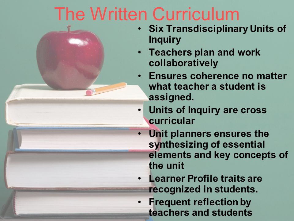 The Written Curriculum Six Transdisciplinary Units of Inquiry Teachers plan and work collaboratively Ensures coherence no matter what teacher a studen