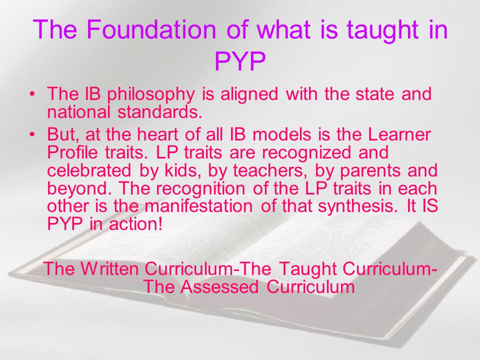 The Foundation of what is taught in PYP The IB philosophy is aligned with the state and national standards. But, at the heart of all IB models is the
