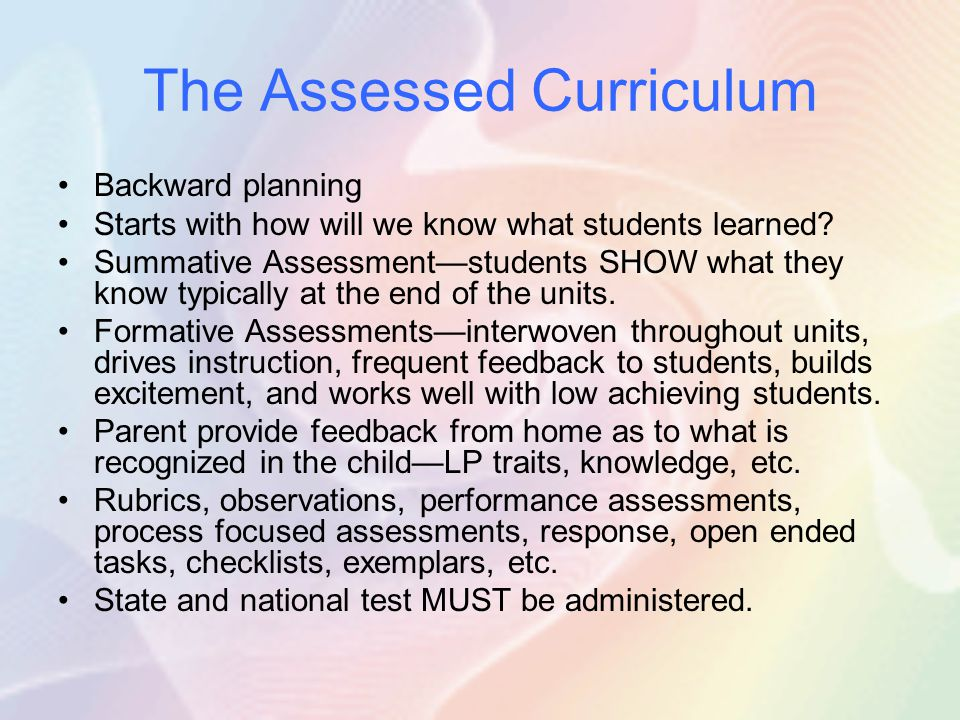 The Assessed Curriculum Backward planning Starts with how will we know what students learned? Summative Assessment—students SHOW what they know typica