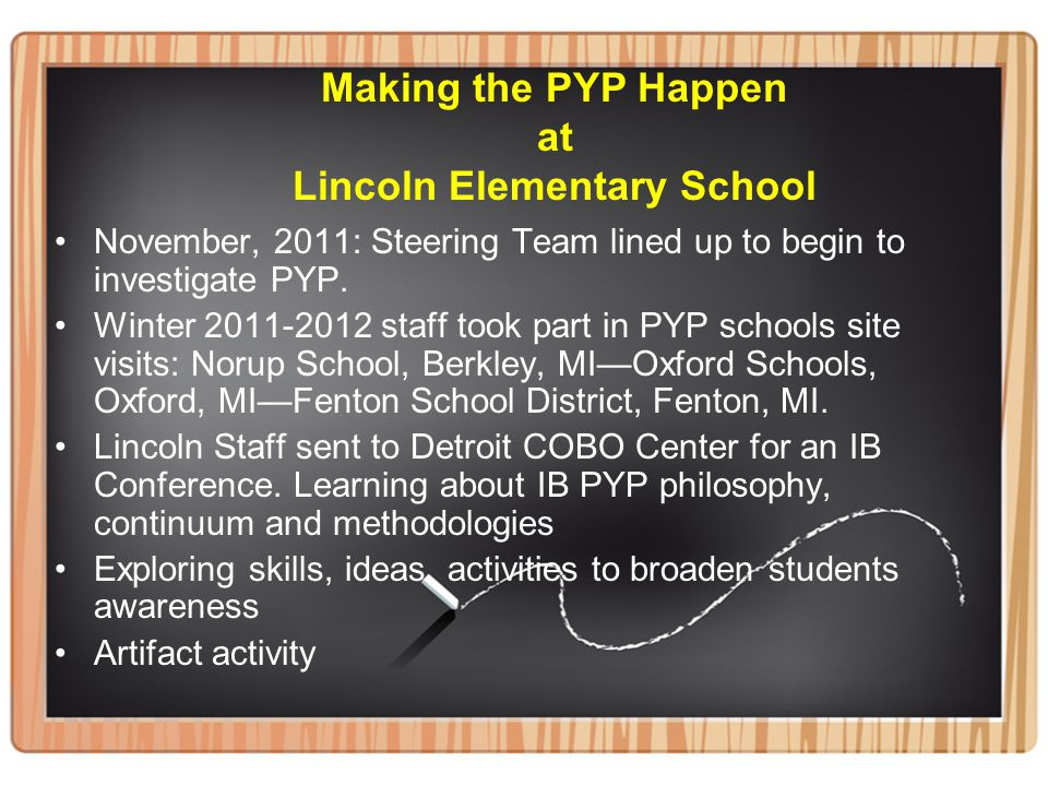 Making the PYP Happen at Lincoln Elementary School November, 2011: Steering Team lined up to begin to investigate PYP. Winter 2011-2012 staff took par
