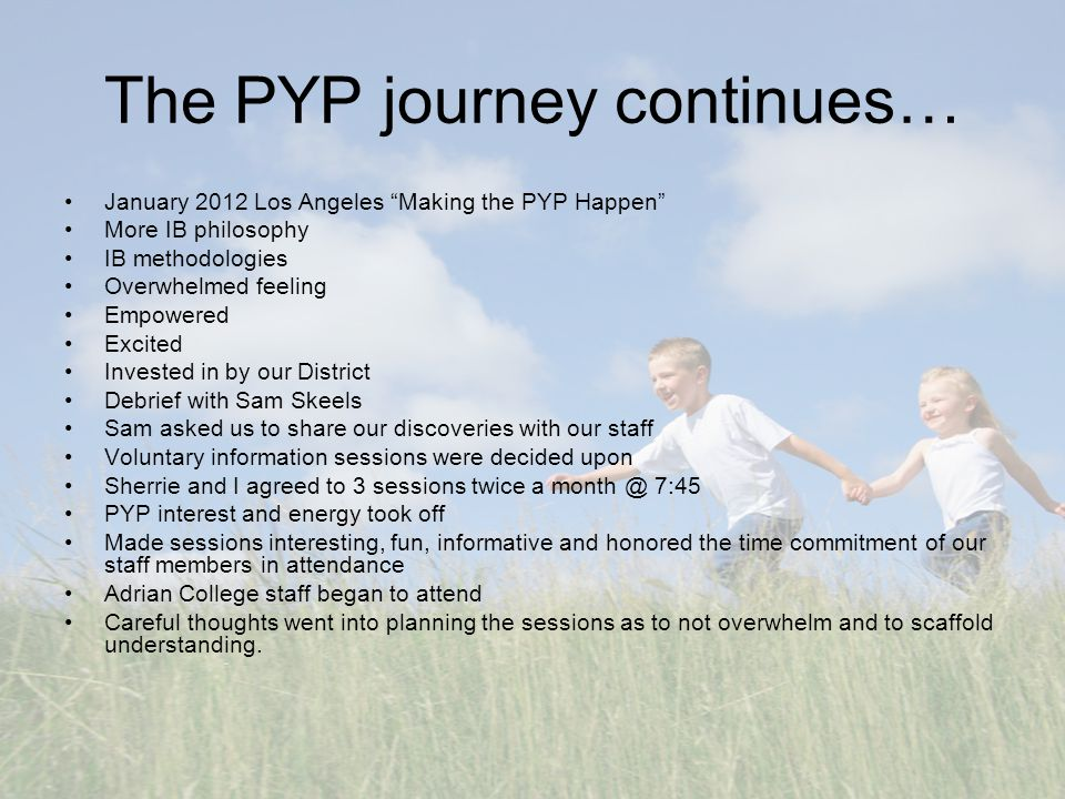 "The PYP journey continues… January 2012 Los Angeles ""Making the PYP Happen"" More IB philosophy IB methodologies Overwhelmed feeling Empowered Excited"