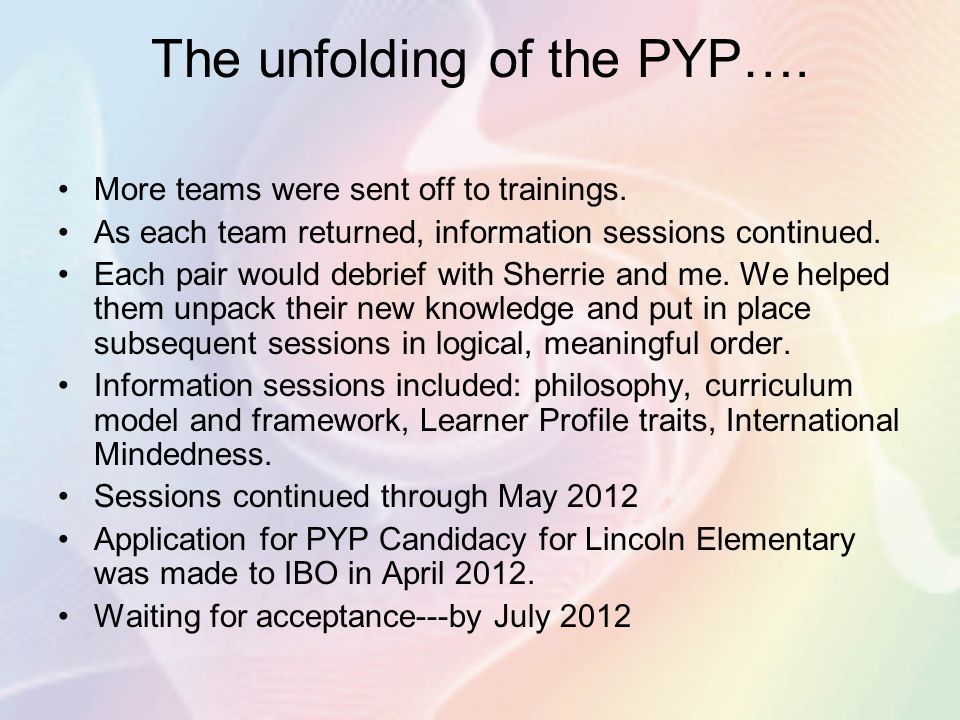 The unfolding of the PYP…. More teams were sent off to trainings. As each team returned, information sessions continued. Each pair would debrief with