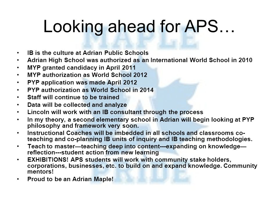 Looking ahead for APS… IB is the culture at Adrian Public Schools Adrian High School was authorized as an International World School in 2010 MYP granted candidacy in April 2011 MYP authorization as World School 2012 PYP application was made April 2012 PYP authorization as World School in 2014 Staff will continue to be trained Data will be collected and analyze Lincoln will work with an IB consultant through the process In my theory, a second elementary school in Adrian will begin looking at PYP philosophy and framework very soon.
