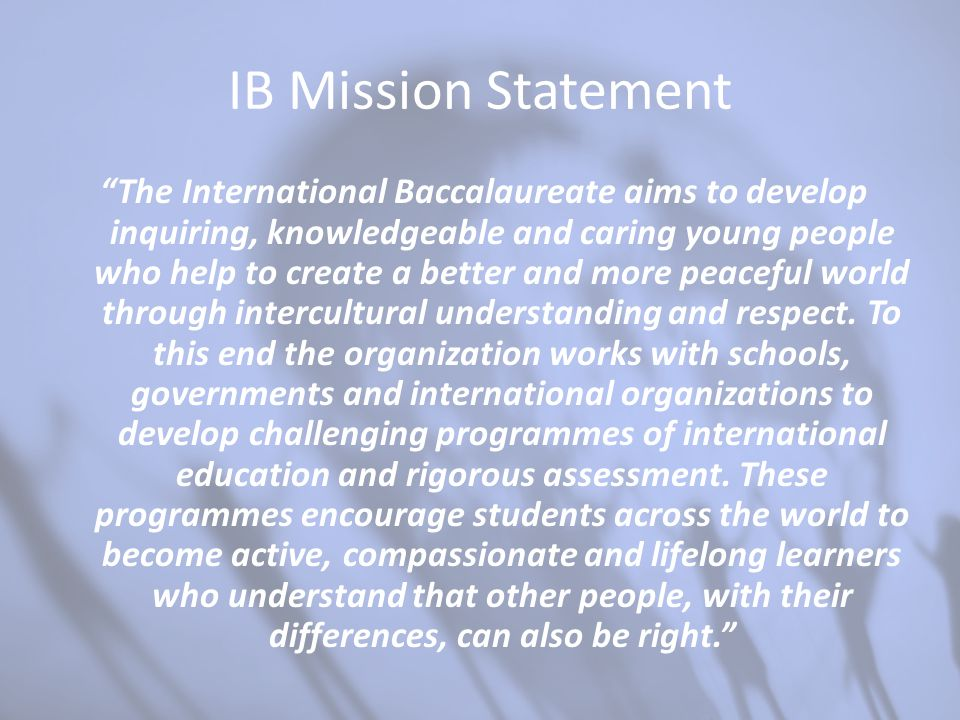 "IB Mission Statement ""The International Baccalaureate aims to develop inquiring, knowledgeable and caring young people who help to create a better and"
