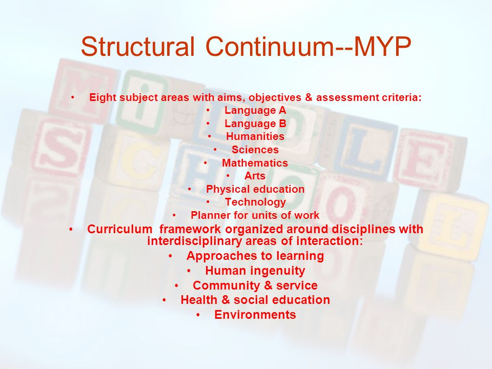 Structural Continuum--MYP Eight subject areas with aims, objectives & assessment criteria: Language A Language B Humanities Sciences Mathematics Arts