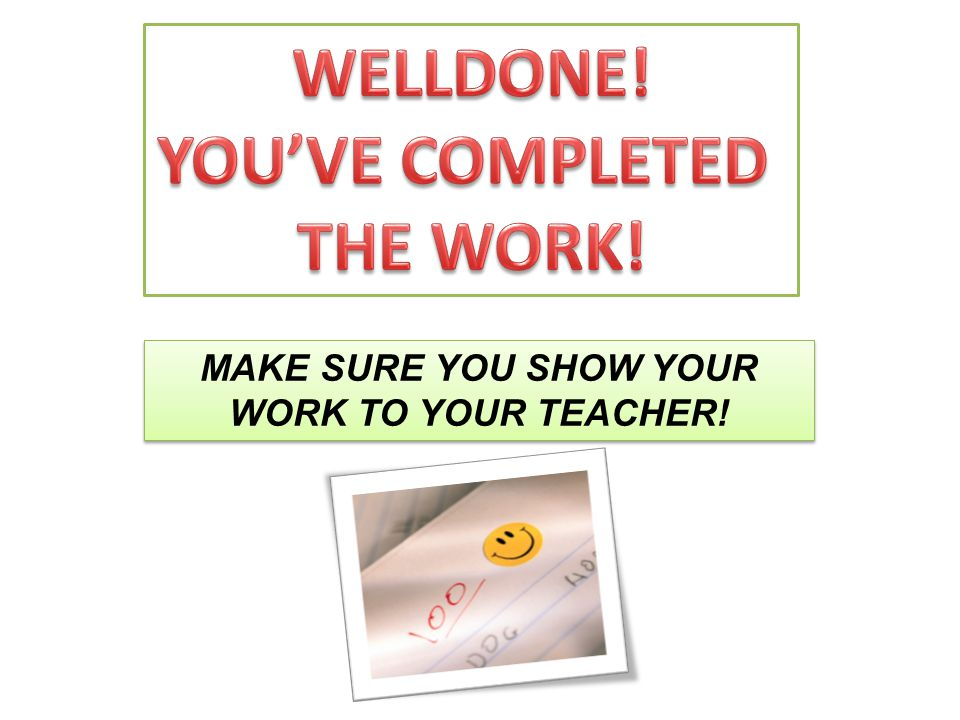 MAKE SURE YOU SHOW YOUR WORK TO YOUR TEACHER!