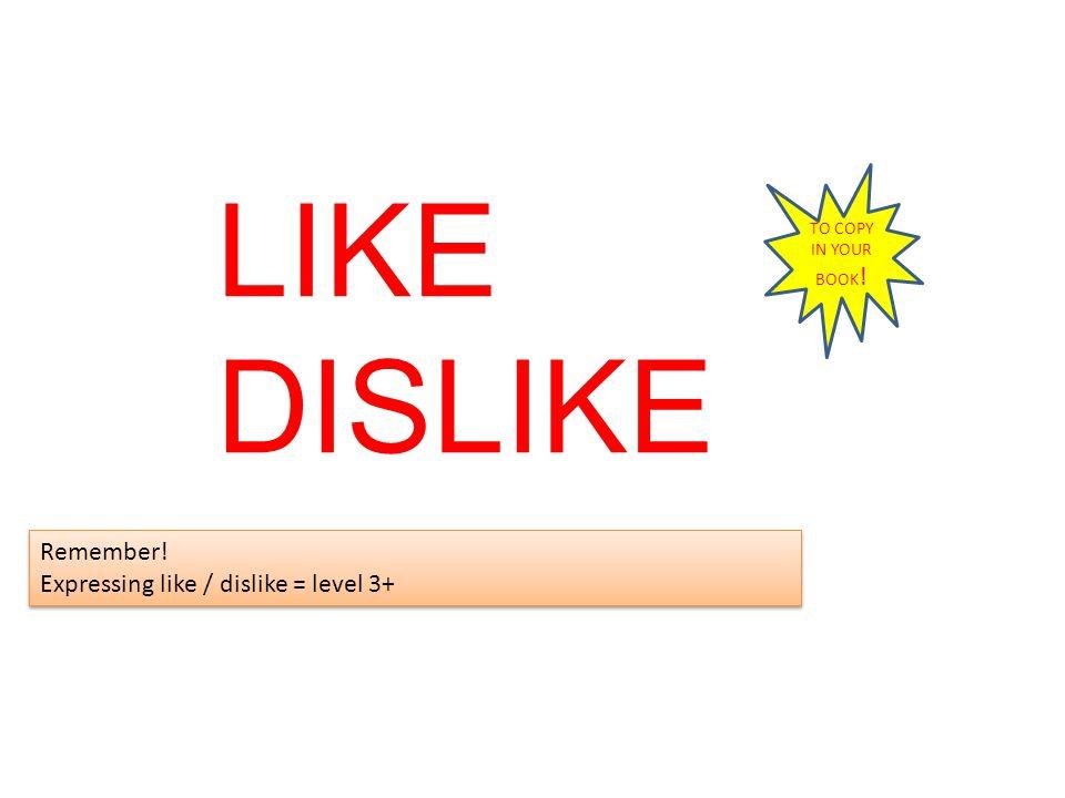 LIKE DISLIKE Remember! Expressing like / dislike = level 3+ Remember! Expressing like / dislike = level 3+ TO COPY IN YOUR BOOK !