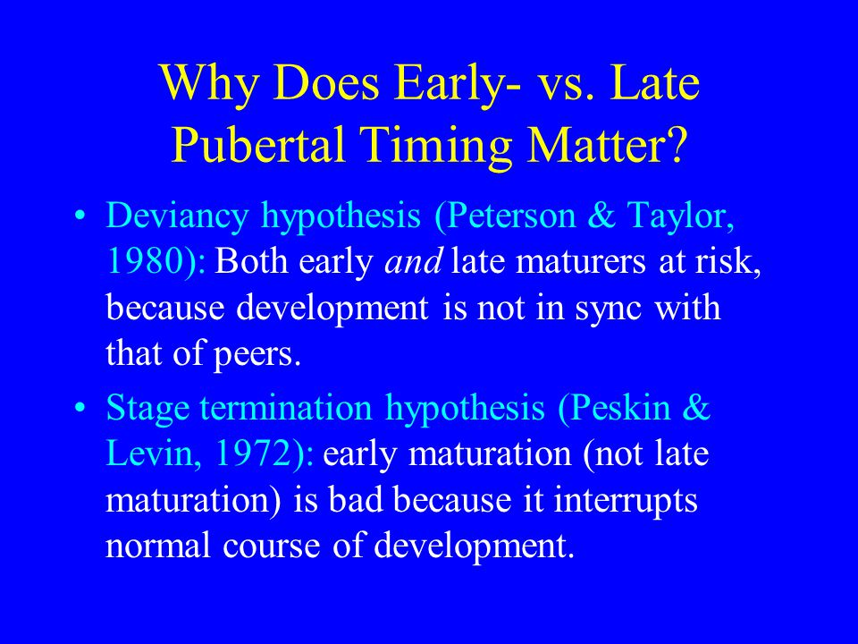 Why Does Early- vs. Late Pubertal Timing Matter? Deviancy hypothesis (Peterson & Taylor, 1980): Both early and late maturers at risk, because developm