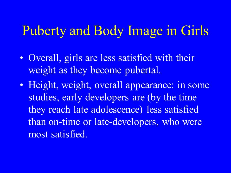 Puberty and Body Image in Girls Overall, girls are less satisfied with their weight as they become pubertal. Height, weight, overall appearance: in so