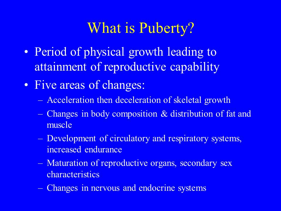 What is Puberty? Period of physical growth leading to attainment of reproductive capability Five areas of changes: –Acceleration then deceleration of
