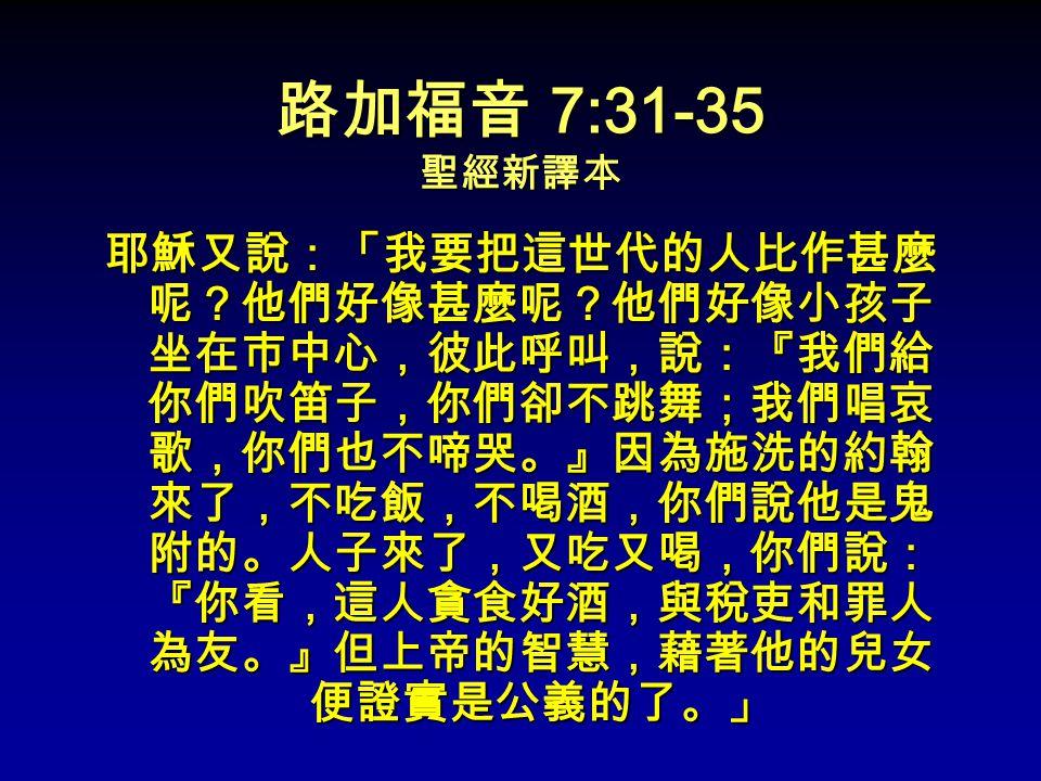 路加福音 7:31-35 聖經新譯本 耶穌又說:「我要把這世代的人比作甚麼 呢?他們好像甚麼呢?他們好像小孩子 坐在巿中心,彼此呼叫,說:『我們給 你們吹笛子,你們卻不跳舞;我們唱哀 歌,你們也不啼哭。』因為施洗的約翰 來了,不吃飯,不喝酒,你們說他是鬼 附的。人子來了,又吃又喝,你們說: 『你看,這人貪食好酒,與稅吏和罪人 為友。』但上帝的智慧,藉著他的兒女 便證實是公義的了。」