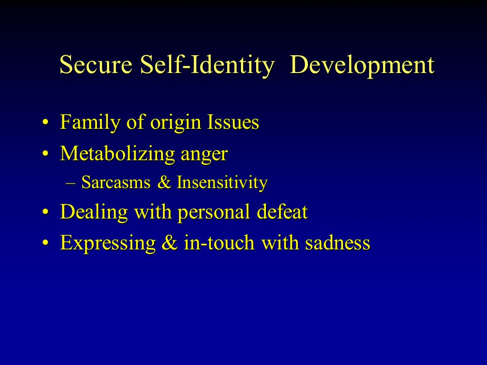 Secure Self-Identity Development Secure Self-Identity Development Family of origin IssuesFamily of origin Issues Metabolizing angerMetabolizing anger –Sarcasms & Insensitivity Dealing with personal defeatDealing with personal defeat Expressing & in-touch with sadnessExpressing & in-touch with sadness