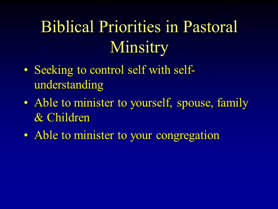 Biblical Priorities in Pastoral Minsitry Seeking to control self with self- understandingSeeking to control self with self- understanding Able to minister to yourself, spouse, family & ChildrenAble to minister to yourself, spouse, family & Children Able to minister to your congregationAble to minister to your congregation