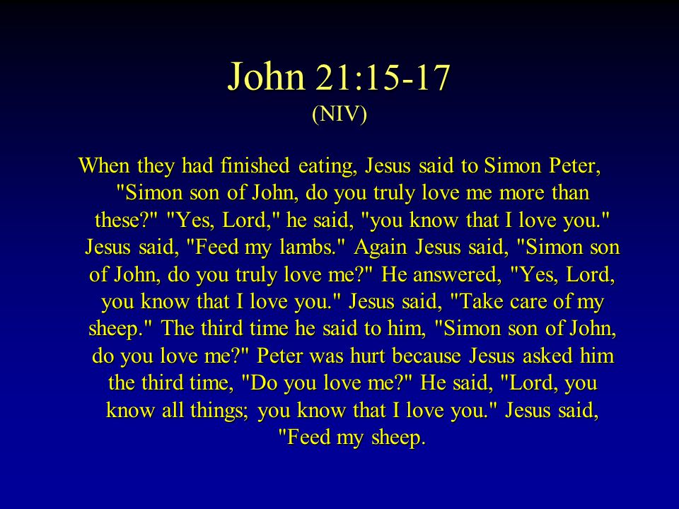 John 21:15-17 (NIV) When they had finished eating, Jesus said to Simon Peter, Simon son of John, do you truly love me more than these Yes, Lord, he said, you know that I love you. Jesus said, Feed my lambs. Again Jesus said, Simon son of John, do you truly love me He answered, Yes, Lord, you know that I love you. Jesus said, Take care of my sheep. The third time he said to him, Simon son of John, do you love me Peter was hurt because Jesus asked him the third time, Do you love me He said, Lord, you know all things; you know that I love you. Jesus said, Feed my sheep.