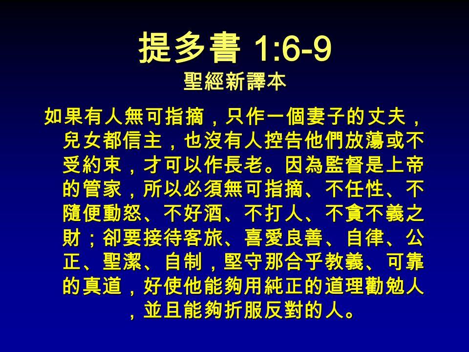 提多書 1:6-9 聖經新譯本 如果有人無可指摘,只作一個妻子的丈夫, 兒女都信主,也沒有人控告他們放蕩或不 受約束,才可以作長老。因為監督是上帝 的管家,所以必須無可指摘、不任性、不 隨便動怒、不好酒、不打人、不貪不義之 財;卻要接待客旅、喜愛良善、自律、公 正、聖潔、自制,堅守那合乎教義、可靠 的真道,好使他能夠用純正的道理勸勉人 ,並且能夠折服反對的人。