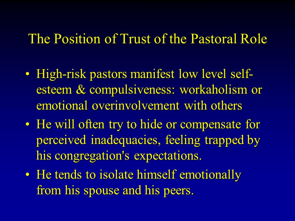 The Position of Trust of the Pastoral Role High-risk pastors manifest low level self- esteem & compulsiveness: workaholism or emotional overinvolvement with othersHigh-risk pastors manifest low level self- esteem & compulsiveness: workaholism or emotional overinvolvement with others He will often try to hide or compensate for perceived inadequacies, feeling trapped by his congregation s expectations.He will often try to hide or compensate for perceived inadequacies, feeling trapped by his congregation s expectations.