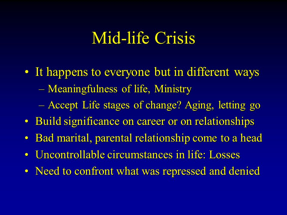 Mid-life Crisis It happens to everyone but in different waysIt happens to everyone but in different ways –Meaningfulness of life, Ministry –Accept Life stages of change.