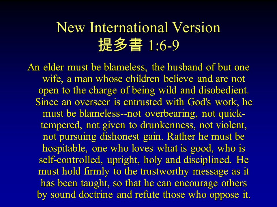 New International Version 提多書 1:6-9 An elder must be blameless, the husband of but one wife, a man whose children believe and are not open to the charge of being wild and disobedient.