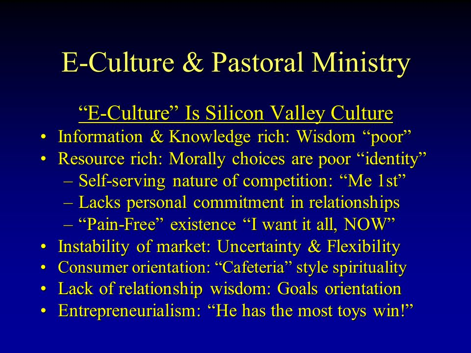 E-Culture & Pastoral Ministry E-Culture Is Silicon Valley Culture InformationInformation & Knowledge rich: Wisdom poor ResourceResource rich: Morally choices are poor identity –Self-serving –Self-serving nature of competition: Me 1st –Lacks –Lacks personal commitment in relationships – Pain-Free – Pain-Free existence I want it all, NOW InstabilityInstability of market: Uncertainty & Flexibility ConsumerConsumer orientation: Cafeteria style spirituality LackLack of relationship wisdom: Goals orientation Entrepreneurialism:Entrepreneurialism: He has the most toys win!