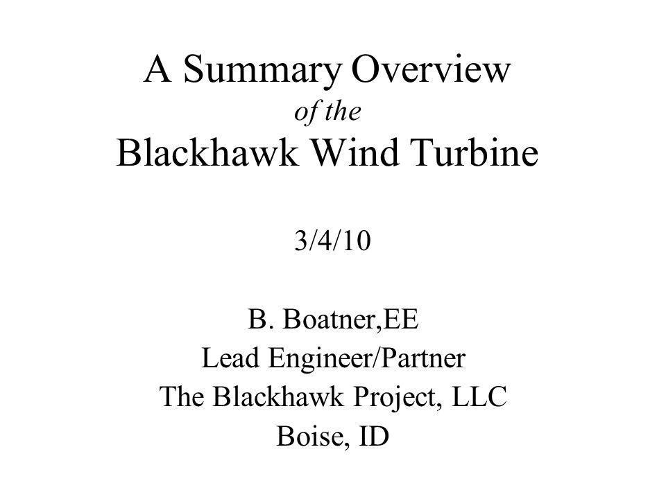 A Summary Overview of the Blackhawk Wind Turbine 3/4/10 B. Boatner,EE Lead Engineer/Partner The Blackhawk Project, LLC Boise, ID