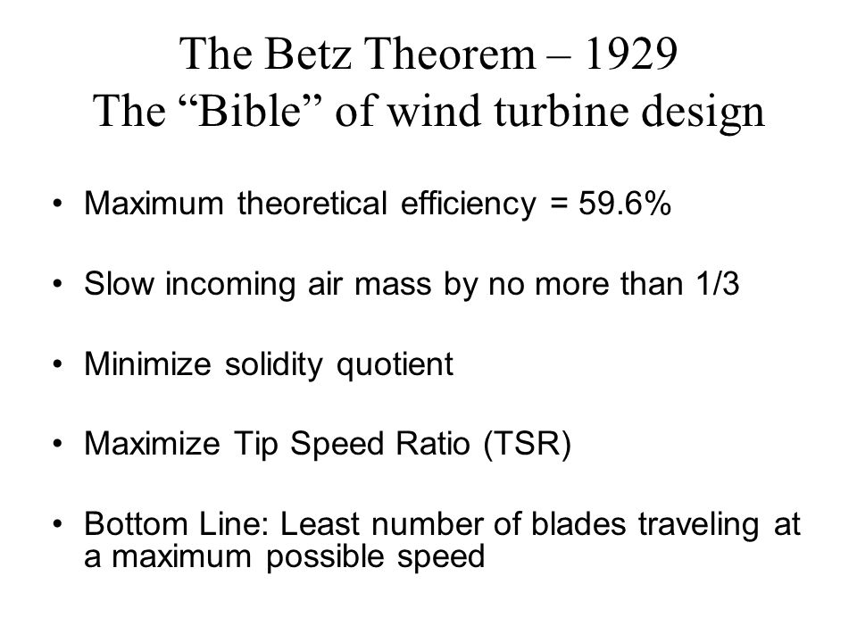 """The Betz Theorem – 1929 The """"Bible"""" of wind turbine design Maximum theoretical efficiency = 59.6% Slow incoming air mass by no more than 1/3 Minimize"""