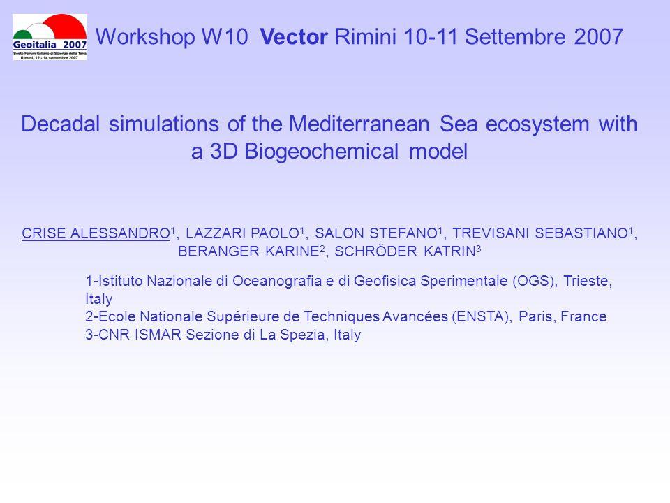 Decadal simulations of the Mediterranean Sea ecosystem with a 3D Biogeochemical model CRISE ALESSANDRO 1, LAZZARI PAOLO 1, SALON STEFANO 1, TREVISANI SEBASTIANO 1, BERANGER KARINE 2, SCHRÖDER KATRIN 3 1-Istituto Nazionale di Oceanografia e di Geofisica Sperimentale (OGS), Trieste, Italy 2-Ecole Nationale Supérieure de Techniques Avancées (ENSTA), Paris, France 3-CNR ISMAR Sezione di La Spezia, Italy Workshop W10 Vector Rimini 10-11 Settembre 2007