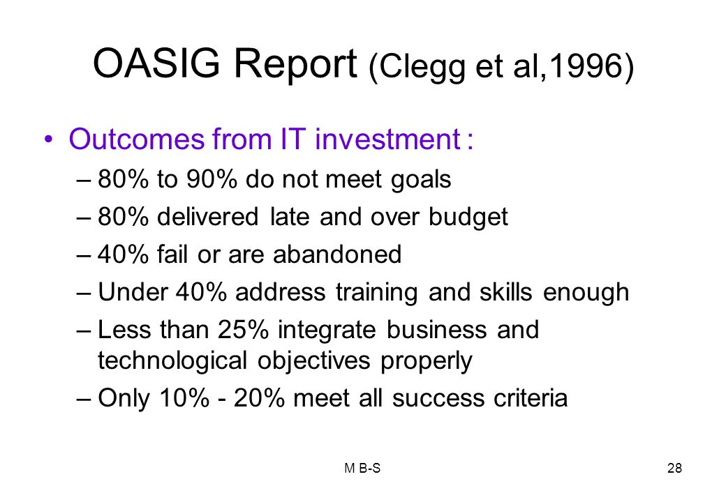 28 OASIG Report (Clegg et al,1996) Outcomes from IT investment : –80% to 90% do not meet goals –80% delivered late and over budget –40% fail or are abandoned –Under 40% address training and skills enough –Less than 25% integrate business and technological objectives properly –Only 10% - 20% meet all success criteria M B-S