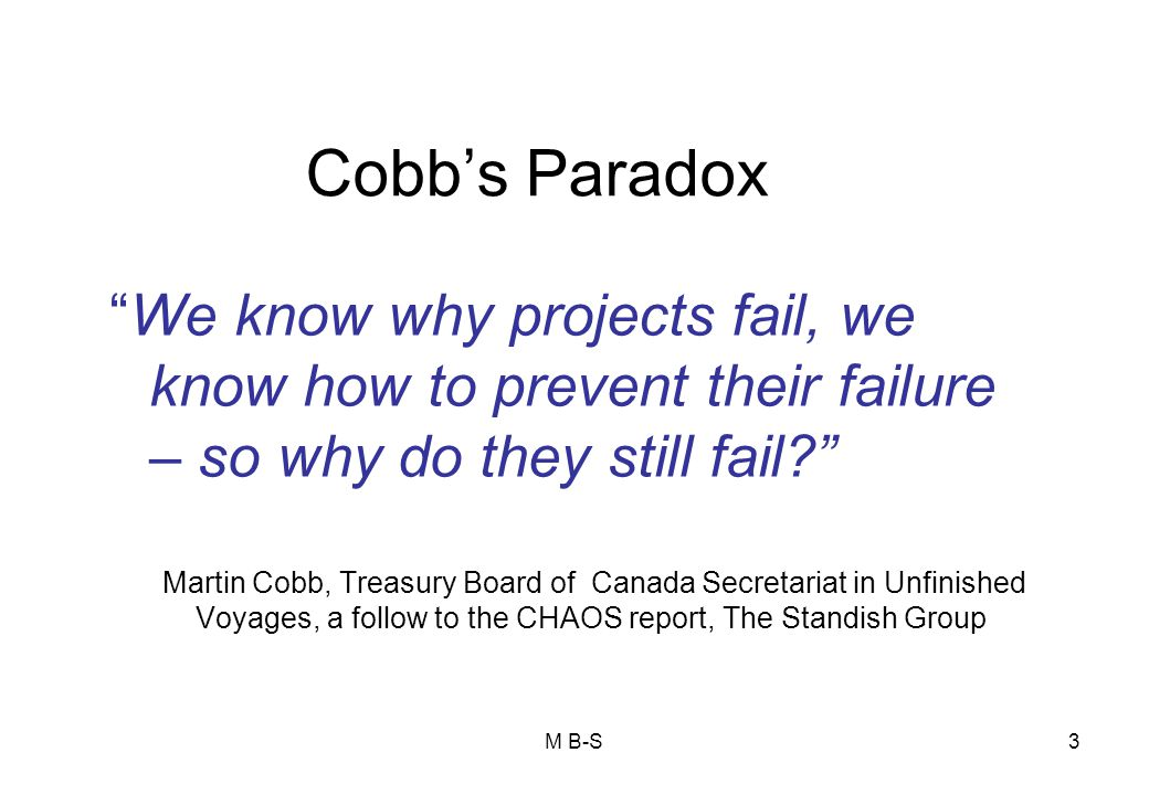 3 Cobb's Paradox We know why projects fail, we know how to prevent their failure – so why do they still fail? Martin Cobb, Treasury Board of Canada Secretariat in Unfinished Voyages, a follow to the CHAOS report, The Standish Group M B-S