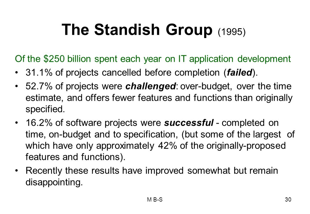 The Standish Group (1995) Of the $250 billion spent each year on IT application development 31.1% of projects cancelled before completion (failed).