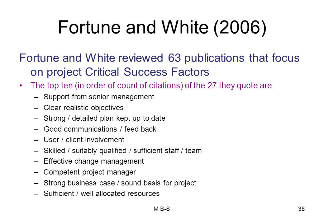 Fortune and White (2006) Fortune and White reviewed 63 publications that focus on project Critical Success Factors The top ten (in order of count of citations) of the 27 they quote are: –Support from senior management –Clear realistic objectives –Strong / detailed plan kept up to date –Good communications / feed back –User / client involvement –Skilled / suitably qualified / sufficient staff / team –Effective change management –Competent project manager –Strong business case / sound basis for project –Sufficient / well allocated resources 38M B-S