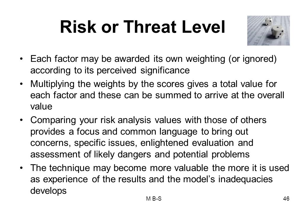 46 Risk or Threat Level Each factor may be awarded its own weighting (or ignored) according to its perceived significance Multiplying the weights by the scores gives a total value for each factor and these can be summed to arrive at the overall value Comparing your risk analysis values with those of others provides a focus and common language to bring out concerns, specific issues, enlightened evaluation and assessment of likely dangers and potential problems The technique may become more valuable the more it is used as experience of the results and the model's inadequacies develops M B-S