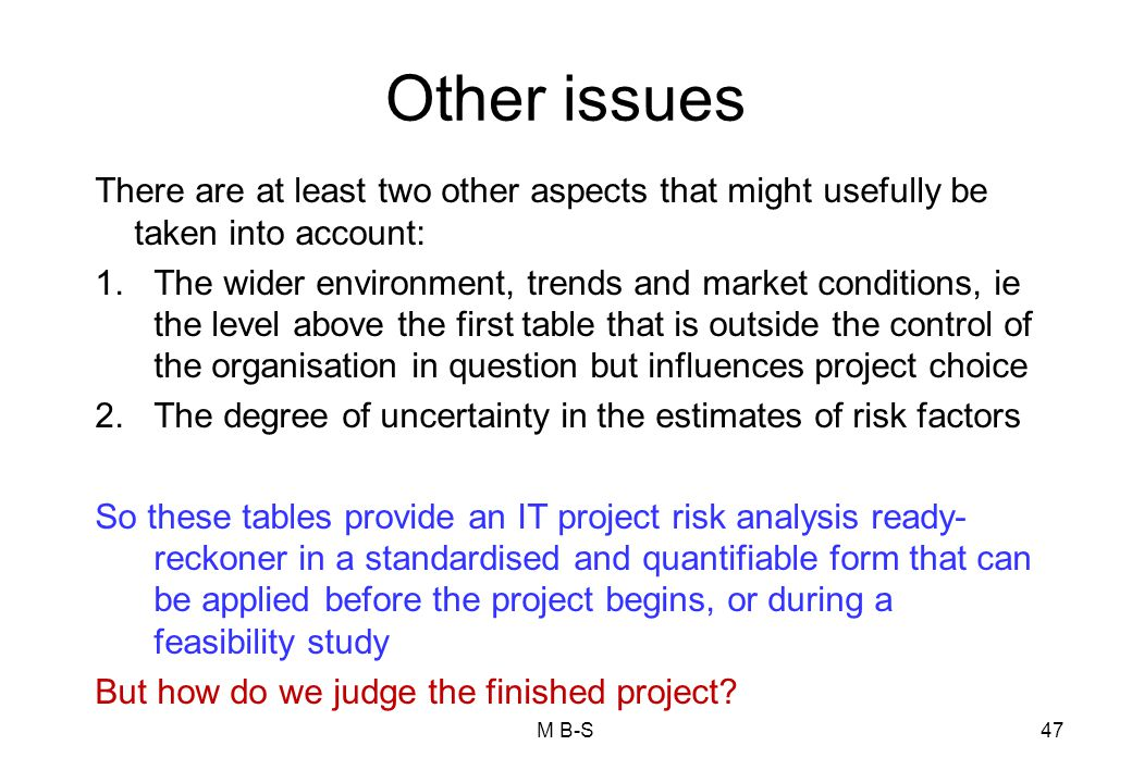 47 Other issues There are at least two other aspects that might usefully be taken into account: 1.The wider environment, trends and market conditions, ie the level above the first table that is outside the control of the organisation in question but influences project choice 2.The degree of uncertainty in the estimates of risk factors So these tables provide an IT project risk analysis ready- reckoner in a standardised and quantifiable form that can be applied before the project begins, or during a feasibility study But how do we judge the finished project.