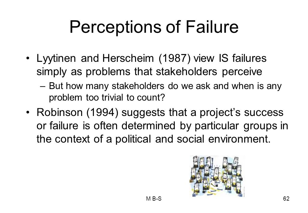 Perceptions of Failure Lyytinen and Herscheim (1987) view IS failures simply as problems that stakeholders perceive –But how many stakeholders do we ask and when is any problem too trivial to count.
