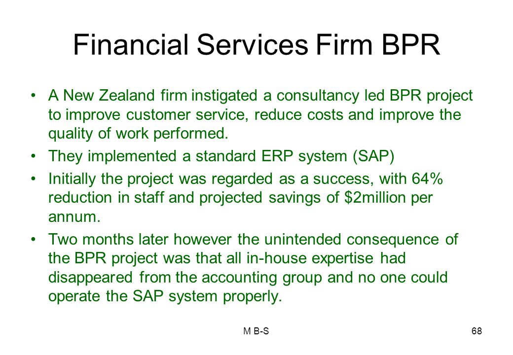 Financial Services Firm BPR A New Zealand firm instigated a consultancy led BPR project to improve customer service, reduce costs and improve the quality of work performed.